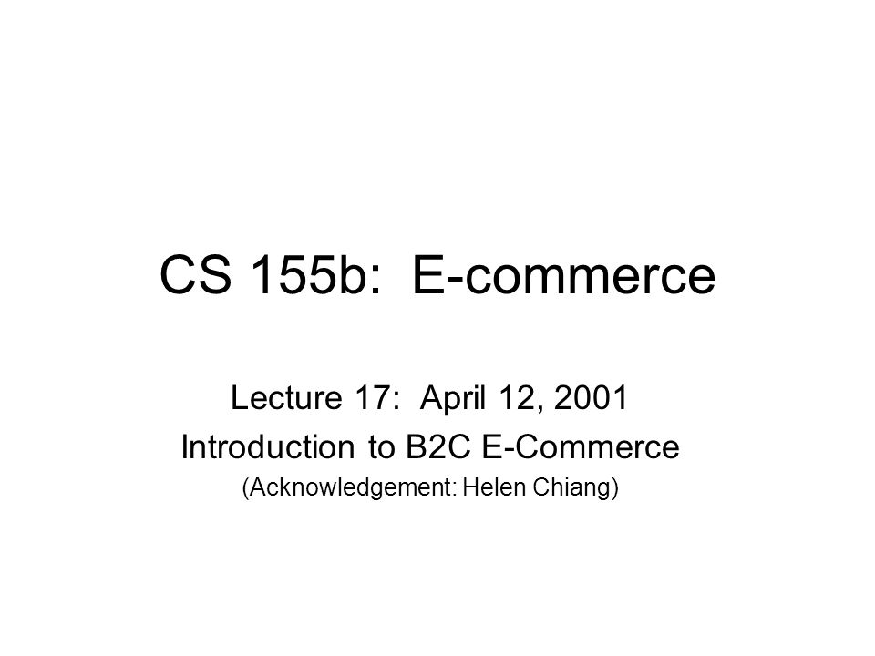 CS 155b: E-commerce Lecture 17: April 12, 2001 Introduction to B2C E-Commerce (Acknowledgement: Helen Chiang)