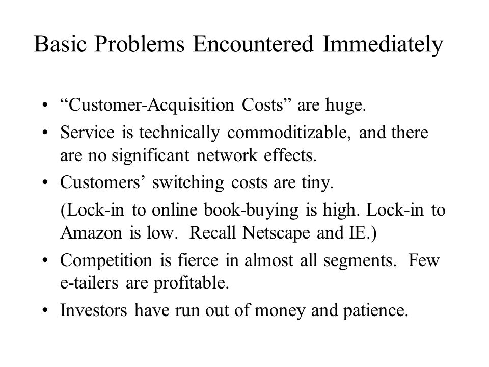 Basic Problems Encountered Immediately Customer-Acquisition Costs are huge.