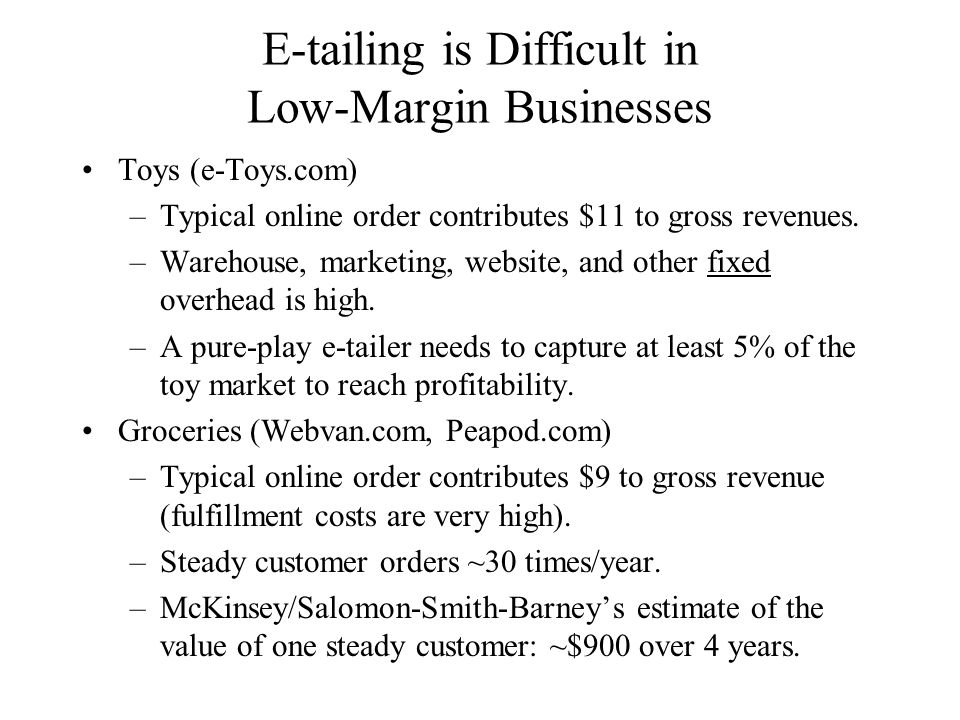 E-tailing is Difficult in Low-Margin Businesses Toys (e-Toys.com) –Typical online order contributes $11 to gross revenues.