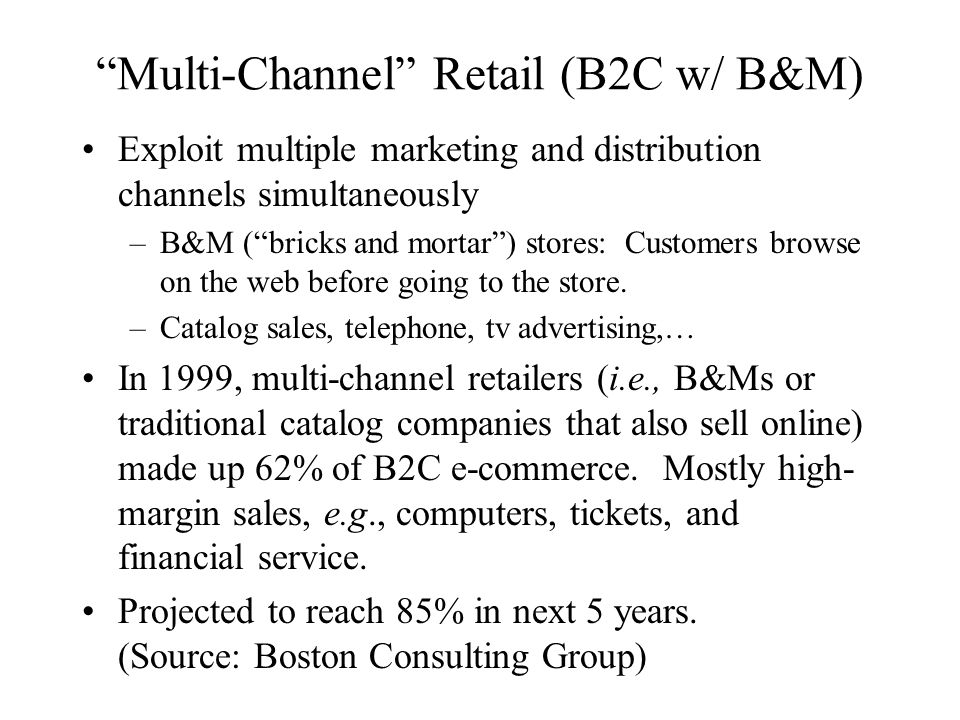 Multi-Channel Retail (B2C w/ B&M) Exploit multiple marketing and distribution channels simultaneously –B&M ( bricks and mortar ) stores: Customers browse on the web before going to the store.