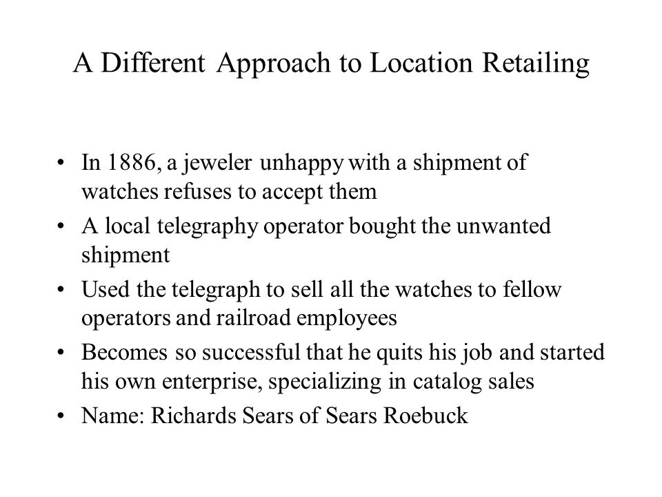 A Different Approach to Location Retailing In 1886, a jeweler unhappy with a shipment of watches refuses to accept them A local telegraphy operator bought the unwanted shipment Used the telegraph to sell all the watches to fellow operators and railroad employees Becomes so successful that he quits his job and started his own enterprise, specializing in catalog sales Name: Richards Sears of Sears Roebuck