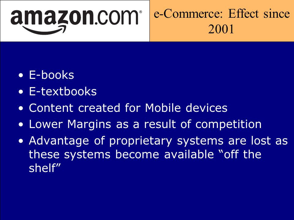 e-Commerce: Effect since 2001 E-books E-textbooks Content created for Mobile devices Lower Margins as a result of competition Advantage of proprietary
