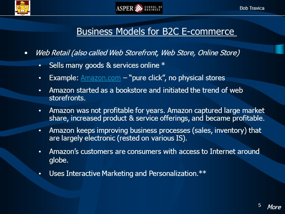 Bob Travica 5 Web Retail (also called Web Storefront, Web Store, Online Store) Sells many goods & services online * Example: Amazon.com – pure click , no physical storesAmazon.com Amazon started as a bookstore and initiated the trend of web storefronts.