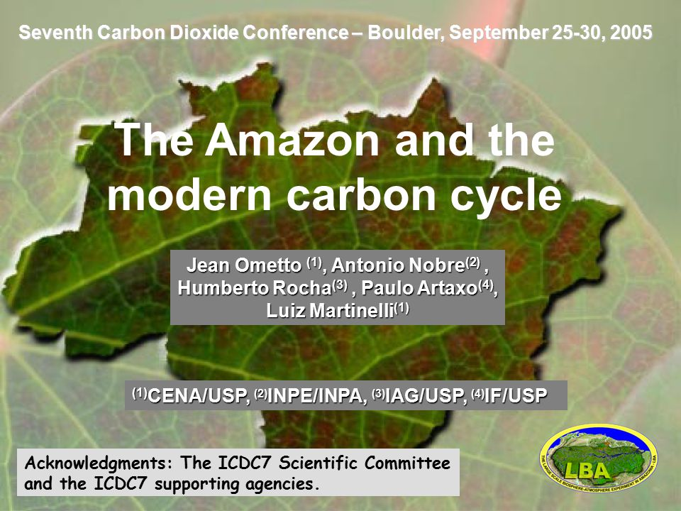 Seventh Carbon Dioxide Conference – Boulder, September 25-30, 2005 The Amazon and the modern carbon cycle Jean Ometto (1), Antonio Nobre (2), Humberto Rocha (3), Paulo Artaxo (4), Luiz Martinelli (1) (1) CENA/USP, (2) INPE/INPA, (3) IAG/USP, (4) IF/USP Acknowledgments: The ICDC7 Scientific Committee and the ICDC7 supporting agencies.