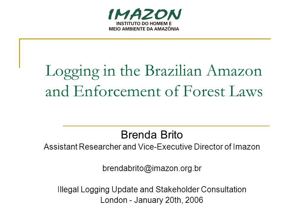 Logging in the Brazilian Amazon and Enforcement of Forest Laws Brenda Brito Assistant Researcher and Vice-Executive Director of Imazon brendabrito@imazon.org.br Illegal Logging Update and Stakeholder Consultation London - January 20th, 2006