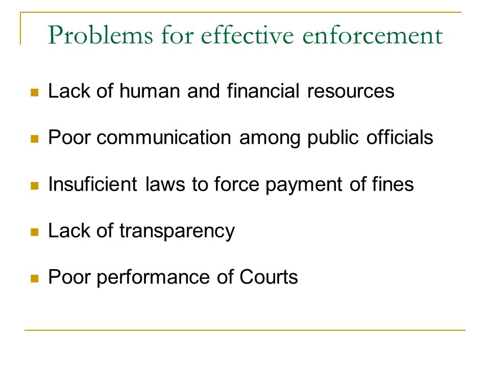 Problems for effective enforcement Lack of human and financial resources Poor communication among public officials Insuficient laws to force payment of fines Lack of transparency Poor performance of Courts