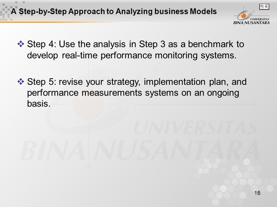 16 A Step-by-Step Approach to Analyzing business Models  Step 4: Use the analysis in Step 3 as a benchmark to develop real-time performance monitorin