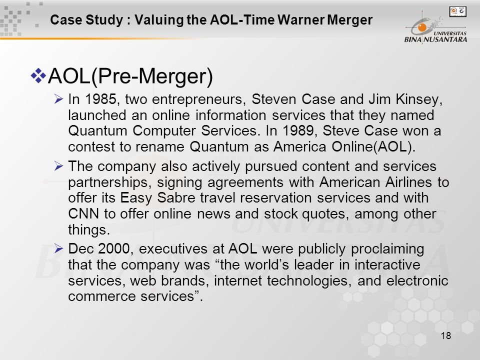 18 Case Study : Valuing the AOL-Time Warner Merger  AOL(Pre-Merger)  In 1985, two entrepreneurs, Steven Case and Jim Kinsey, launched an online info
