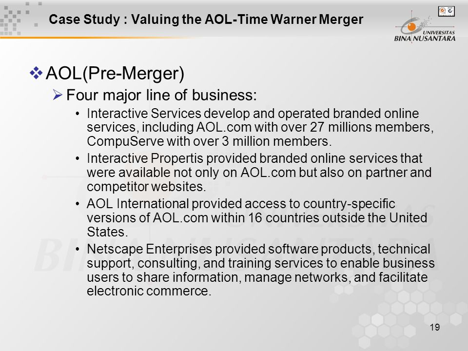19 Case Study : Valuing the AOL-Time Warner Merger  AOL(Pre-Merger)  Four major line of business: Interactive Services develop and operated branded