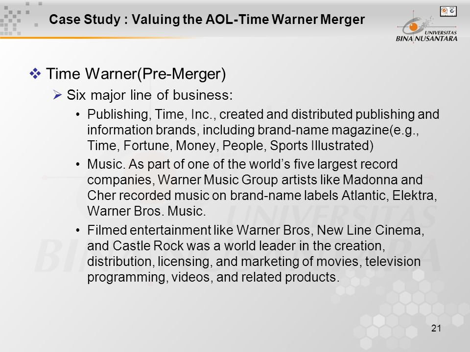 21 Case Study : Valuing the AOL-Time Warner Merger  Time Warner(Pre-Merger)  Six major line of business: Publishing, Time, Inc., created and distrib