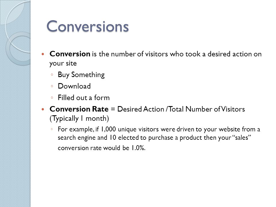 Conversions Conversion is the number of visitors who took a desired action on your site ◦ Buy Something ◦ Download ◦ Filled out a form Conversion Rate