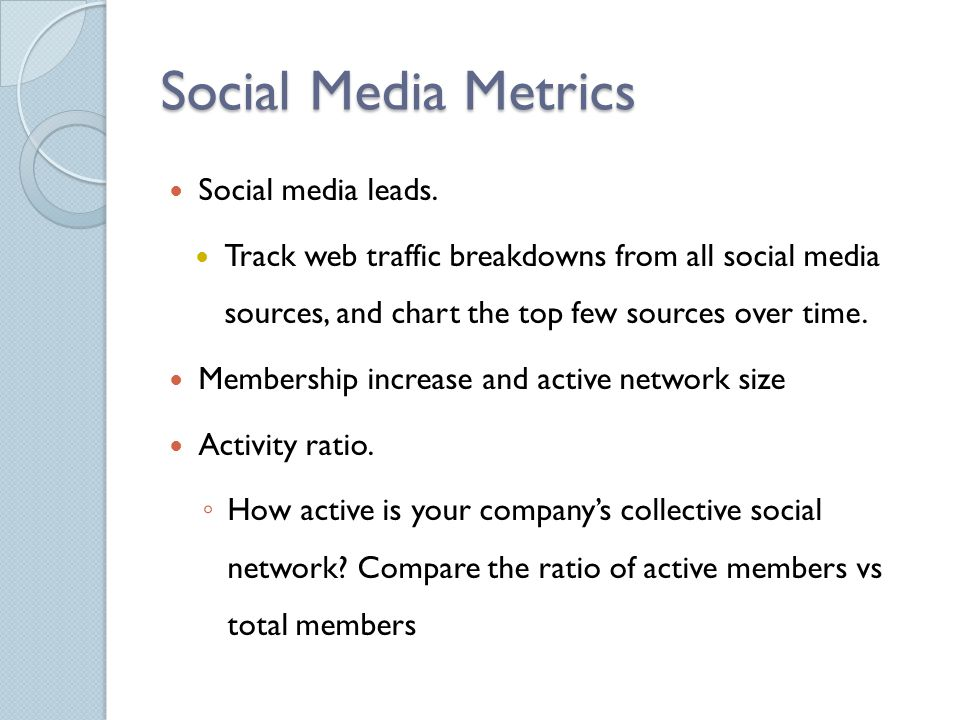 Social Media Metrics Social media leads. Track web traffic breakdowns from all social media sources, and chart the top few sources over time. Membersh