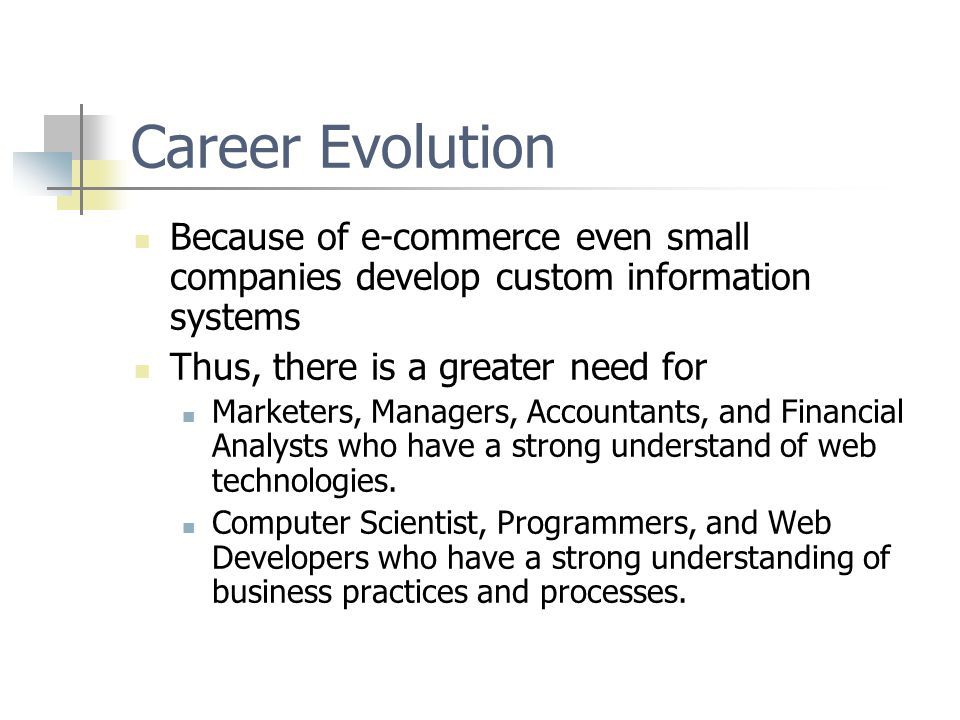 Career Evolution Because of e-commerce even small companies develop custom information systems Thus, there is a greater need for Marketers, Managers, Accountants, and Financial Analysts who have a strong understand of web technologies.