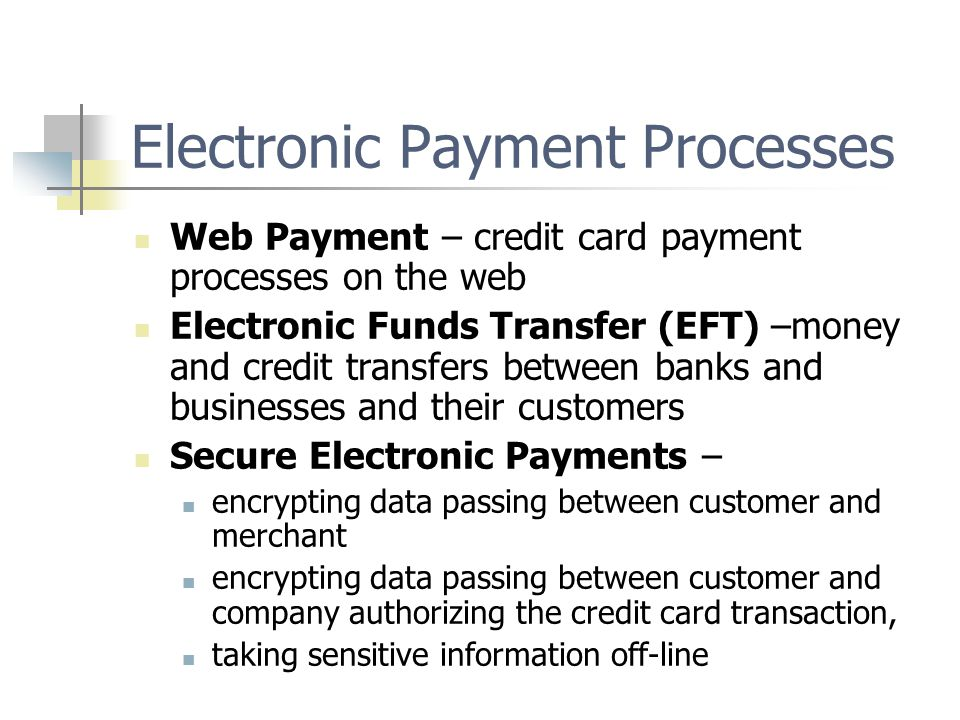 Electronic Payment Processes Web Payment – credit card payment processes on the web Electronic Funds Transfer (EFT) –money and credit transfers between banks and businesses and their customers Secure Electronic Payments – encrypting data passing between customer and merchant encrypting data passing between customer and company authorizing the credit card transaction, taking sensitive information off-line