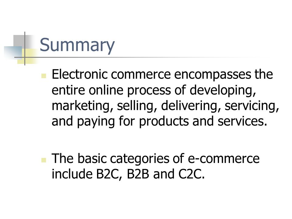 Summary Electronic commerce encompasses the entire online process of developing, marketing, selling, delivering, servicing, and paying for products and services.