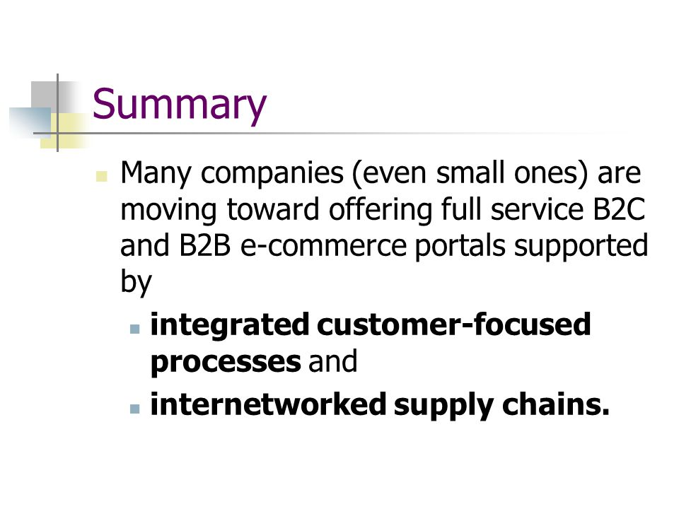 Summary Many companies (even small ones) are moving toward offering full service B2C and B2B e-commerce portals supported by integrated customer-focused processes and internetworked supply chains.