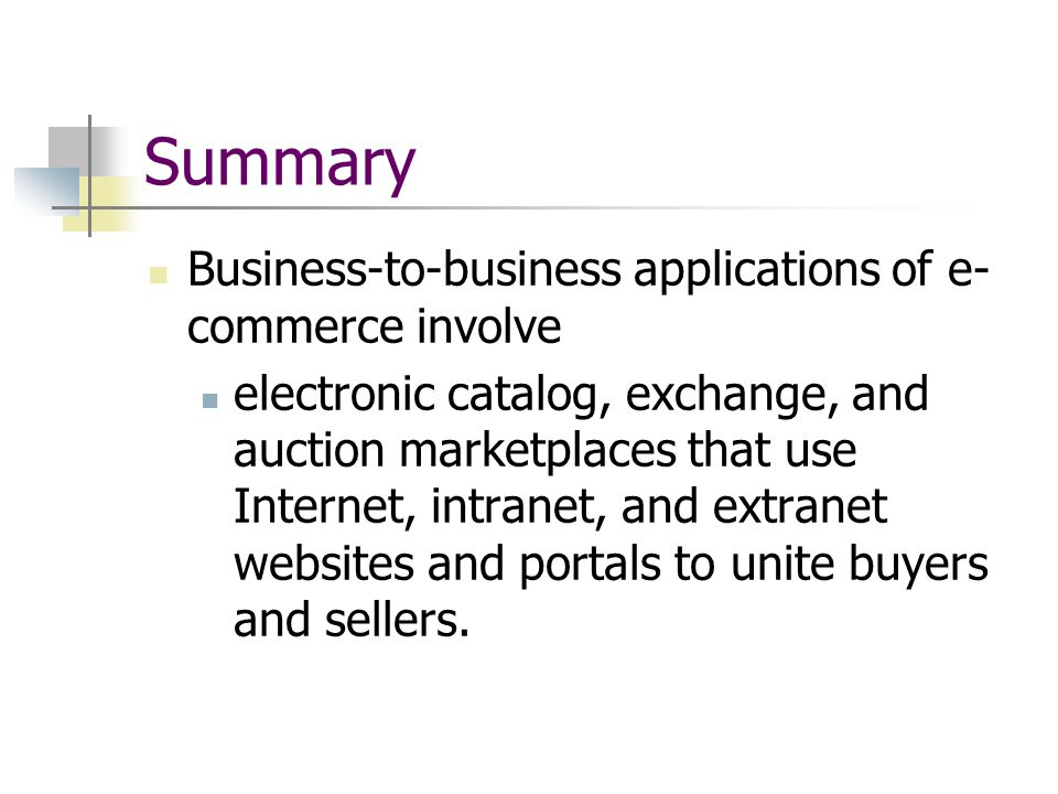 Summary Business-to-business applications of e- commerce involve electronic catalog, exchange, and auction marketplaces that use Internet, intranet, and extranet websites and portals to unite buyers and sellers.