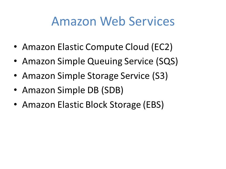Amazon Web Services Amazon Elastic Compute Cloud (EC2) Amazon Simple Queuing Service (SQS) Amazon Simple Storage Service (S3) Amazon Simple DB (SDB) Amazon Elastic Block Storage (EBS)