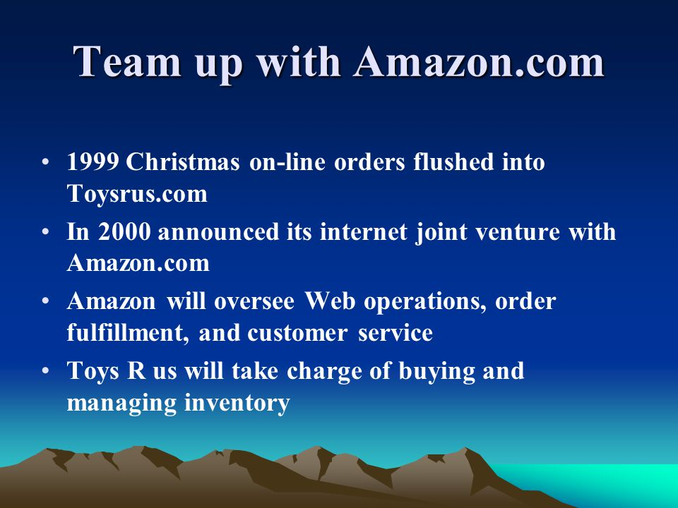 Team up with Amazon.com 1999 Christmas on-line orders flushed into Toysrus.com In 2000 announced its internet joint venture with Amazon.com Amazon will oversee Web operations, order fulfillment, and customer service Toys R us will take charge of buying and managing inventory