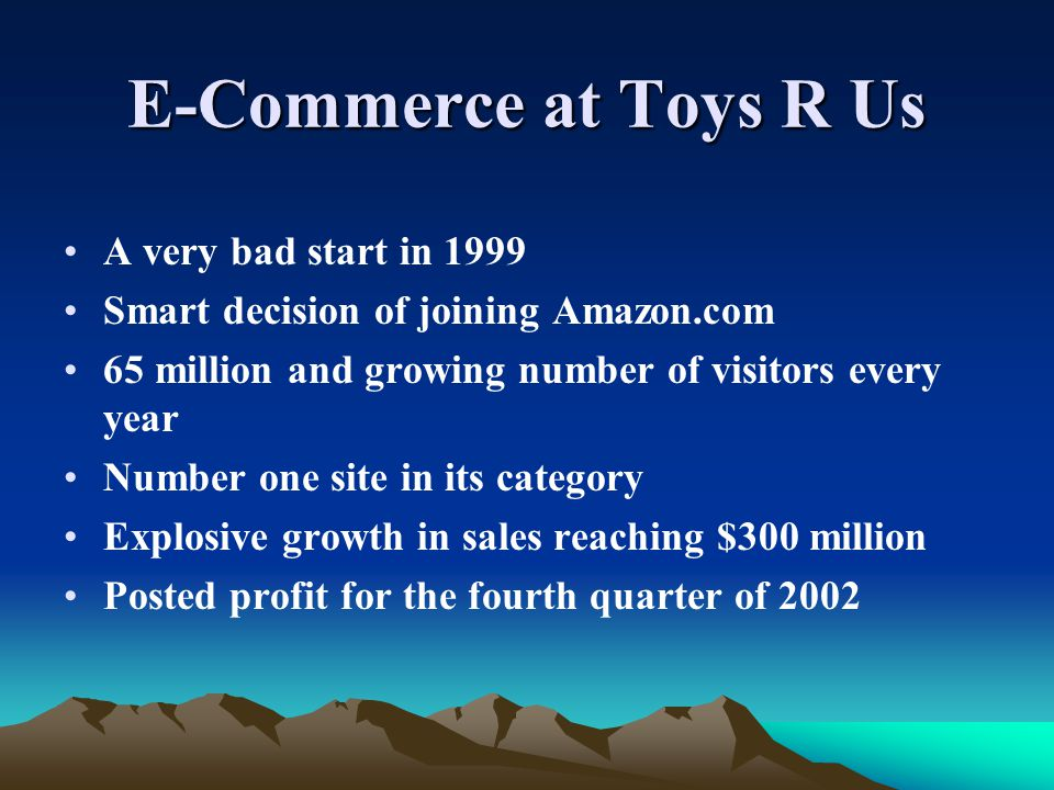 E-Commerce at Toys R Us A very bad start in 1999 Smart decision of joining Amazon.com 65 million and growing number of visitors every year Number one site in its category Explosive growth in sales reaching $300 million Posted profit for the fourth quarter of 2002