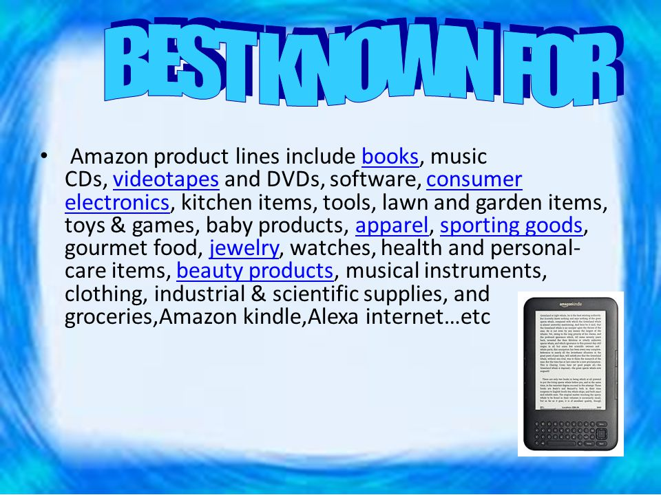 Amazon product lines include books, music CDs, videotapes and DVDs, software, consumer electronics, kitchen items, tools, lawn and garden items, toys & games, baby products, apparel, sporting goods, gourmet food, jewelry, watches, health and personal- care items, beauty products, musical instruments, clothing, industrial & scientific supplies, and groceries,Amazon kindle,Alexa internet…etcbooksvideotapesconsumer electronicsapparelsporting goodsjewelrybeauty products
