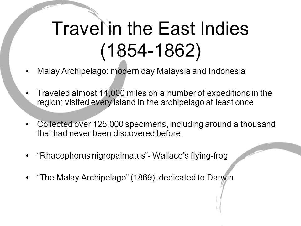 Travel in the East Indies (1854-1862) Malay Archipelago: modern day Malaysia and Indonesia Traveled almost 14,000 miles on a number of expeditions in the region; visited every island in the archipelago at least once.