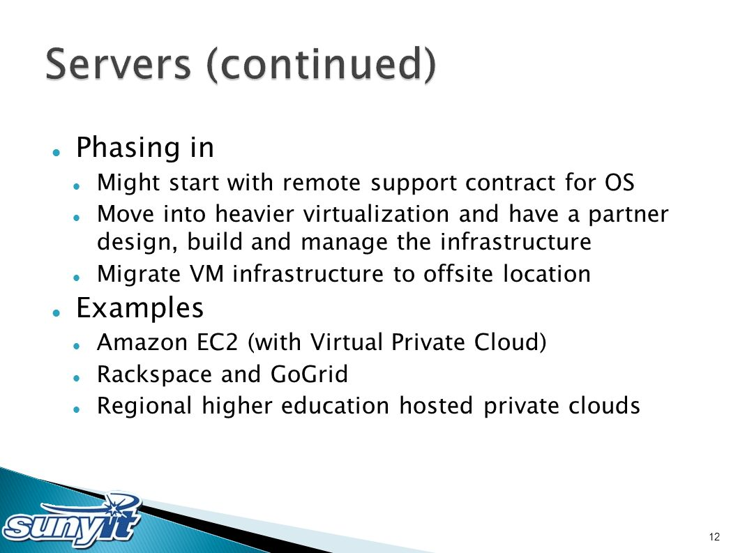 Phasing in Might start with remote support contract for OS Move into heavier virtualization and have a partner design, build and manage the infrastructure Migrate VM infrastructure to offsite location Examples Amazon EC2 (with Virtual Private Cloud) Rackspace and GoGrid Regional higher education hosted private clouds 12