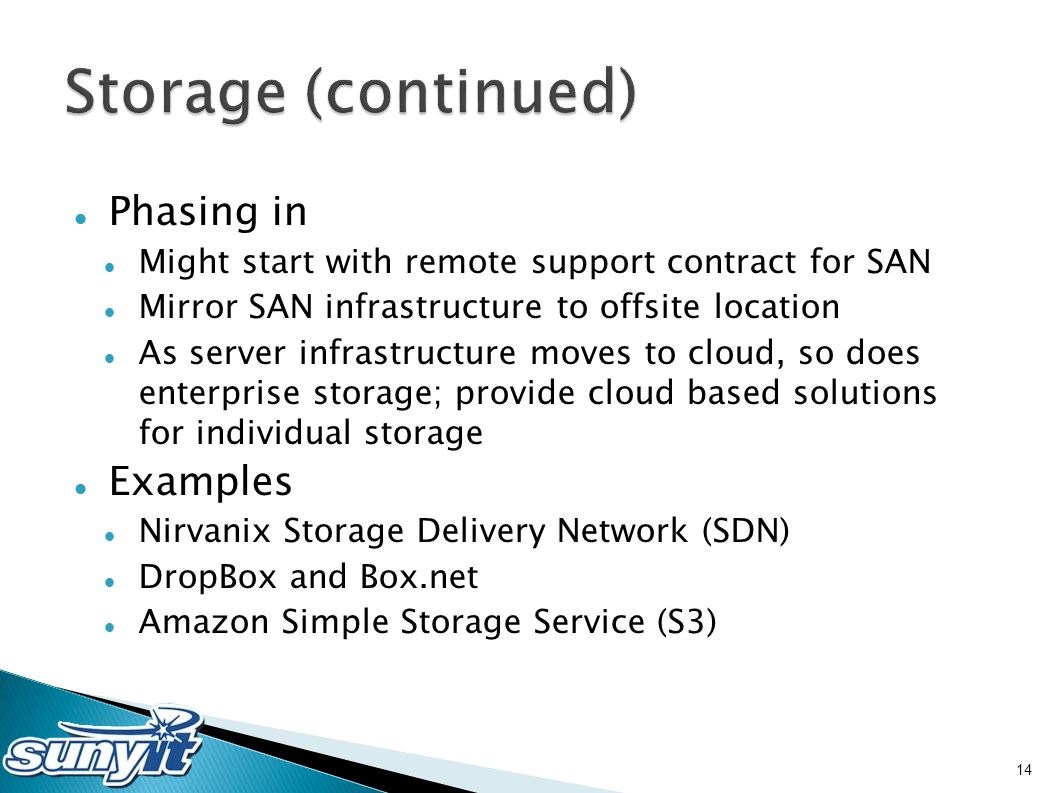 Phasing in Might start with remote support contract for SAN Mirror SAN infrastructure to offsite location As server infrastructure moves to cloud, so