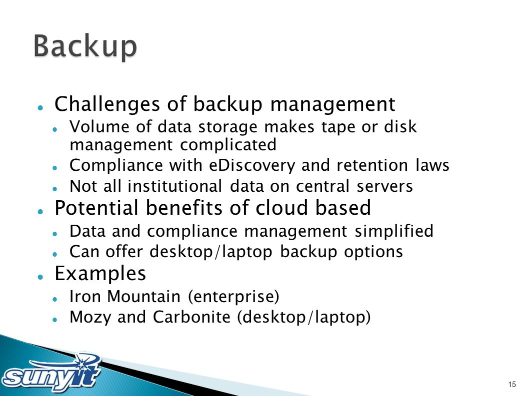 Challenges of backup management Volume of data storage makes tape or disk management complicated Compliance with eDiscovery and retention laws Not all institutional data on central servers Potential benefits of cloud based Data and compliance management simplified Can offer desktop/laptop backup options Examples Iron Mountain (enterprise) Mozy and Carbonite (desktop/laptop) 15