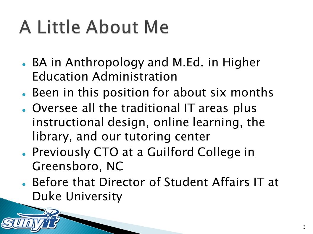 BA in Anthropology and M.Ed. in Higher Education Administration Been in this position for about six months Oversee all the traditional IT areas plus i