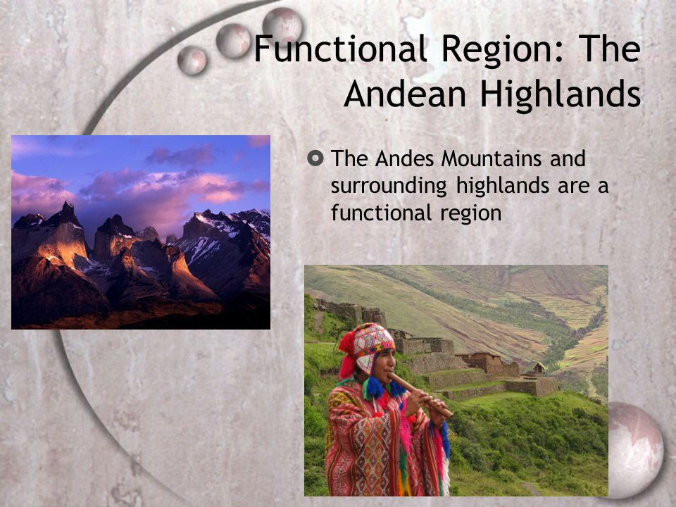 Functional Region: The Andean Highlands  The Andes Mountains and surrounding highlands are a functional region