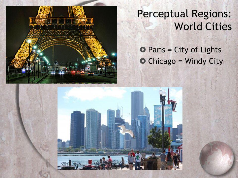 Perceptual Regions: World Cities  Paris = City of Lights  Chicago = Windy City