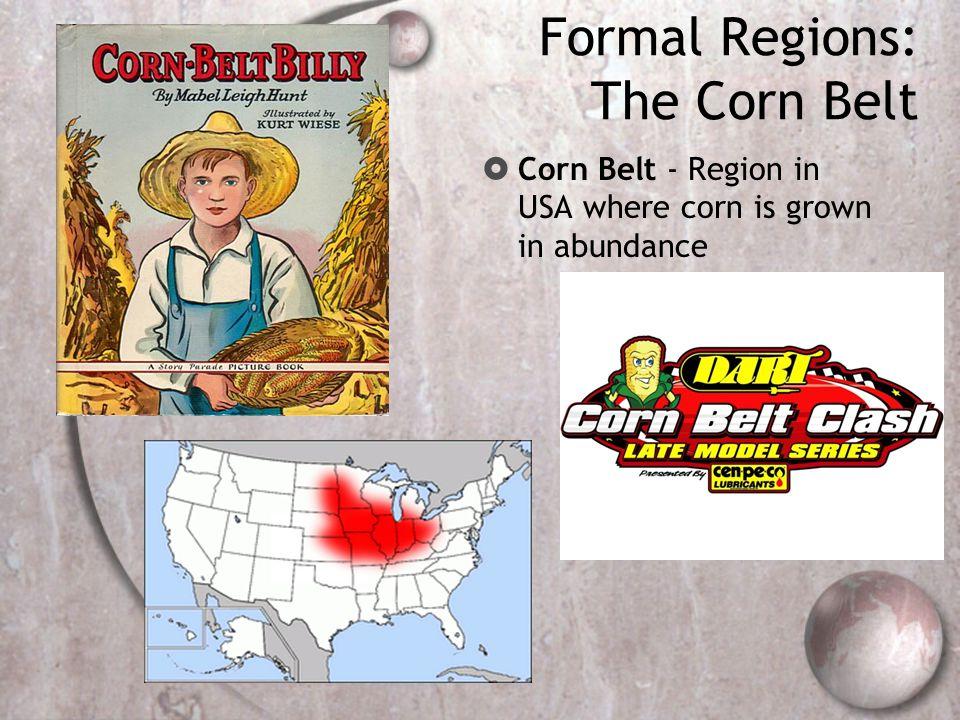 Formal Regions: The Corn Belt  Corn Belt - Region in USA where corn is grown in abundance