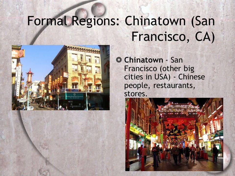 Formal Regions: Chinatown (San Francisco, CA)  Chinatown - San Francisco (other big cities in USA) - Chinese people, restaurants, stores.