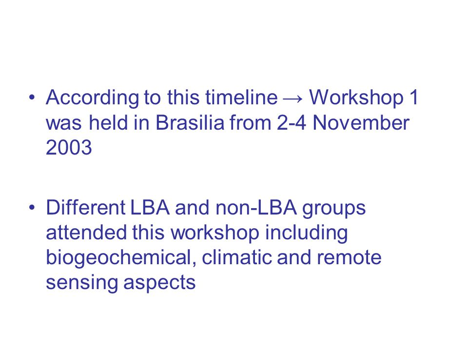 According to this timeline → Workshop 1 was held in Brasilia from 2-4 November 2003 Different LBA and non-LBA groups attended this workshop including