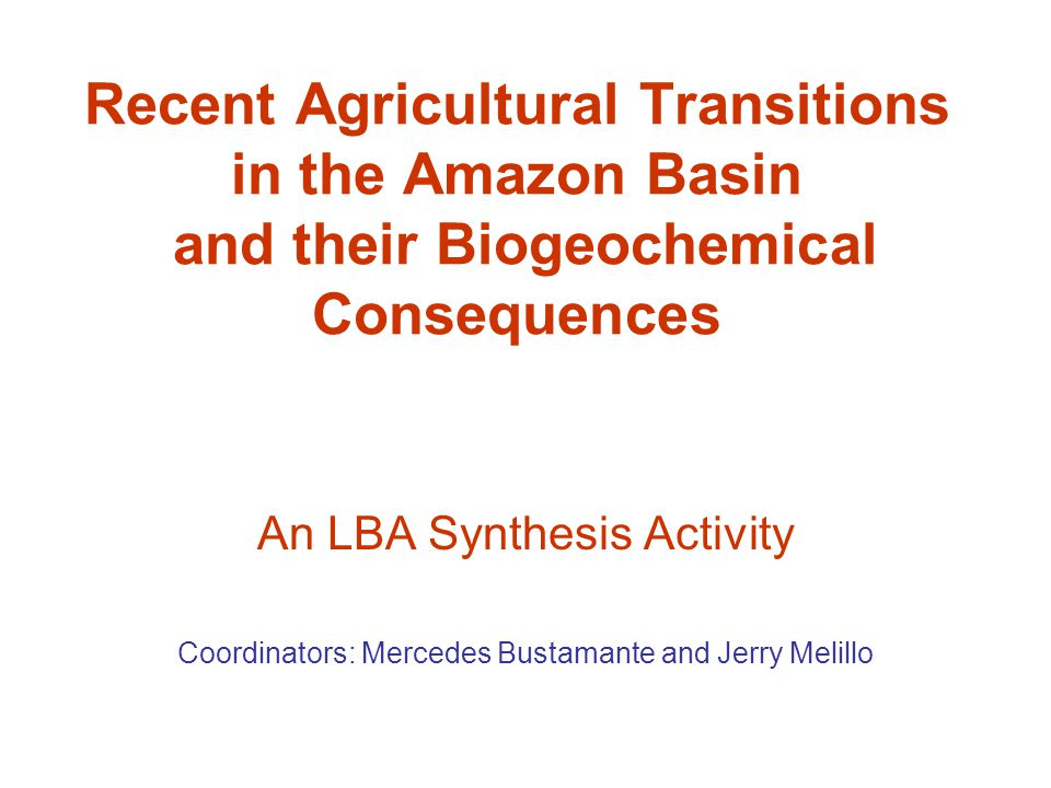 Recent Agricultural Transitions in the Amazon Basin and their Biogeochemical Consequences An LBA Synthesis Activity Coordinators: Mercedes Bustamante