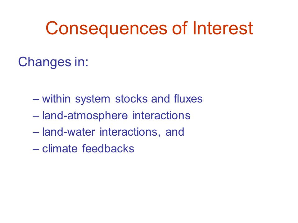Consequences of Interest Changes in: –within system stocks and fluxes –land-atmosphere interactions –land-water interactions, and –climate feedbacks