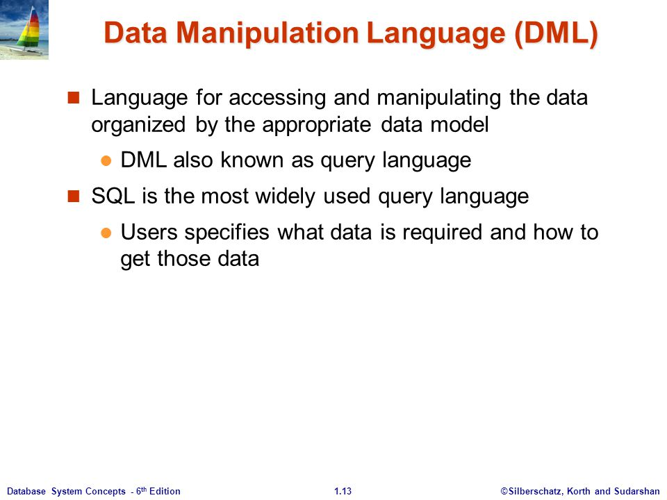 ©Silberschatz, Korth and Sudarshan1.13Database System Concepts - 6 th Edition Data Manipulation Language (DML) Language for accessing and manipulating the data organized by the appropriate data model DML also known as query language SQL is the most widely used query language Users specifies what data is required and how to get those data