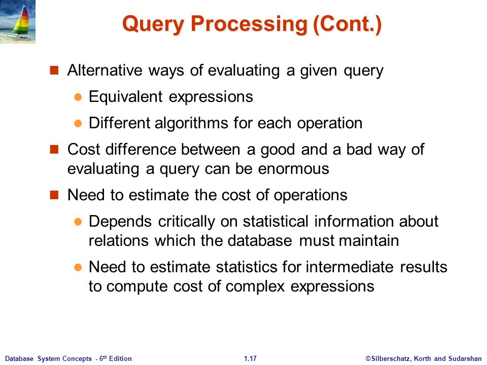 ©Silberschatz, Korth and Sudarshan1.17Database System Concepts - 6 th Edition Query Processing (Cont.) Alternative ways of evaluating a given query Equivalent expressions Different algorithms for each operation Cost difference between a good and a bad way of evaluating a query can be enormous Need to estimate the cost of operations Depends critically on statistical information about relations which the database must maintain Need to estimate statistics for intermediate results to compute cost of complex expressions