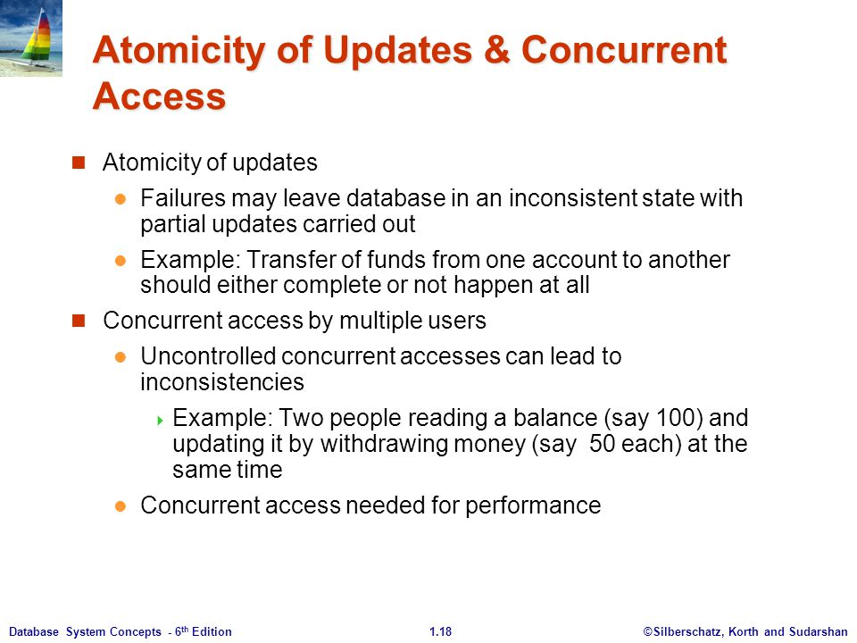 ©Silberschatz, Korth and Sudarshan1.18Database System Concepts - 6 th Edition Atomicity of Updates & Concurrent Access Atomicity of updates Failures may leave database in an inconsistent state with partial updates carried out Example: Transfer of funds from one account to another should either complete or not happen at all Concurrent access by multiple users Uncontrolled concurrent accesses can lead to inconsistencies  Example: Two people reading a balance (say 100) and updating it by withdrawing money (say 50 each) at the same time Concurrent access needed for performance