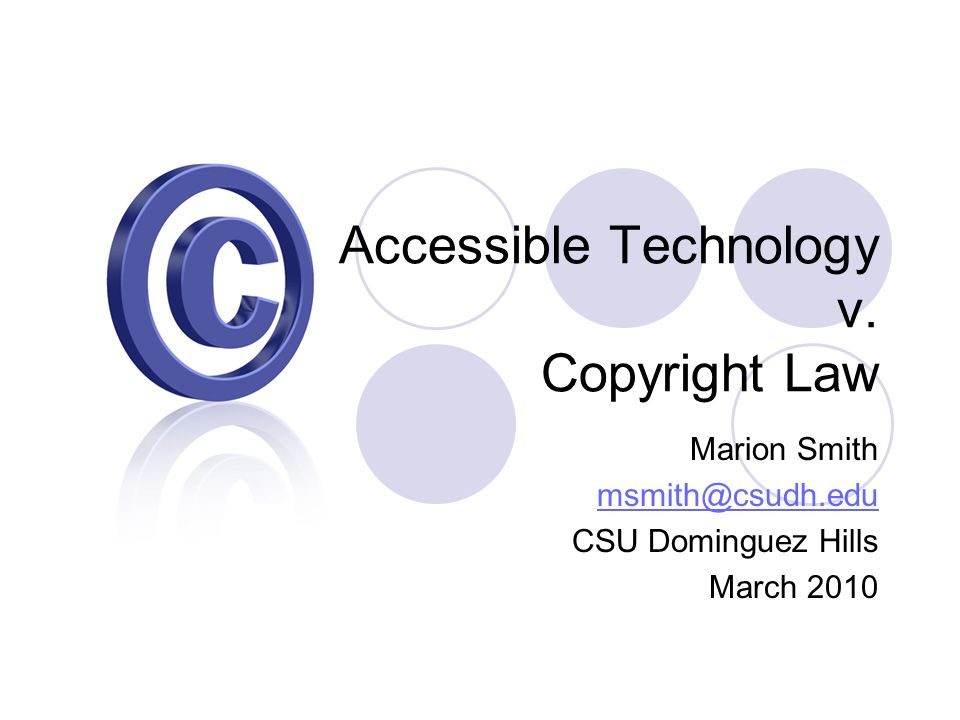 Accessible Technology v. Copyright Law Marion Smith msmith@csudh.edu CSU Dominguez Hills March 2010