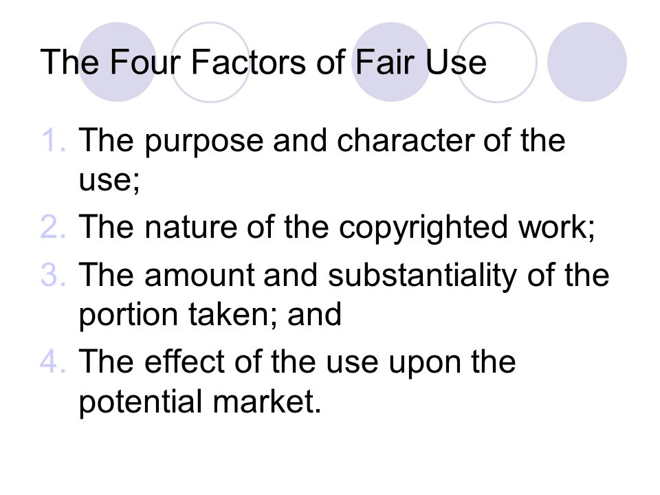 The Four Factors of Fair Use 1.The purpose and character of the use; 2.The nature of the copyrighted work; 3.The amount and substantiality of the portion taken; and 4.The effect of the use upon the potential market.