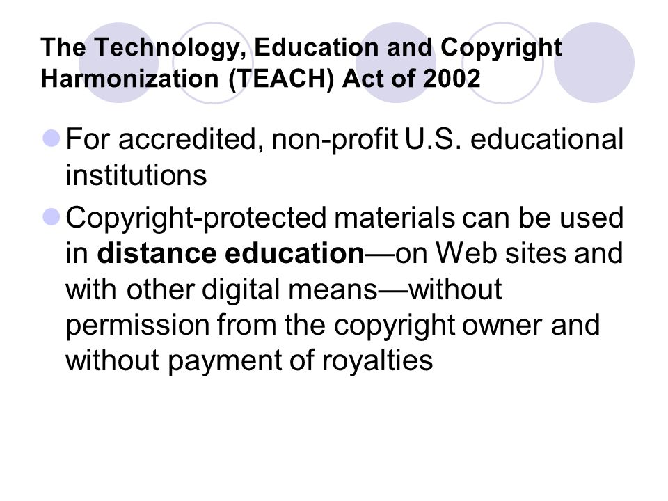 The Technology, Education and Copyright Harmonization (TEACH) Act of 2002 For accredited, non-profit U.S.