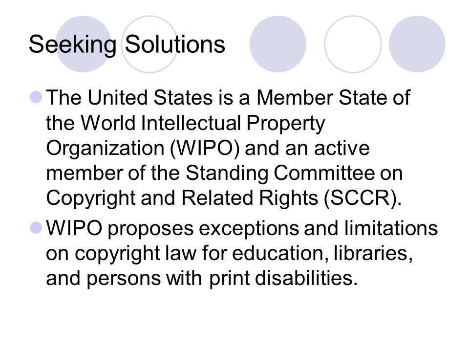 Seeking Solutions The United States is a Member State of the World Intellectual Property Organization (WIPO) and an active member of the Standing Committee on Copyright and Related Rights (SCCR).
