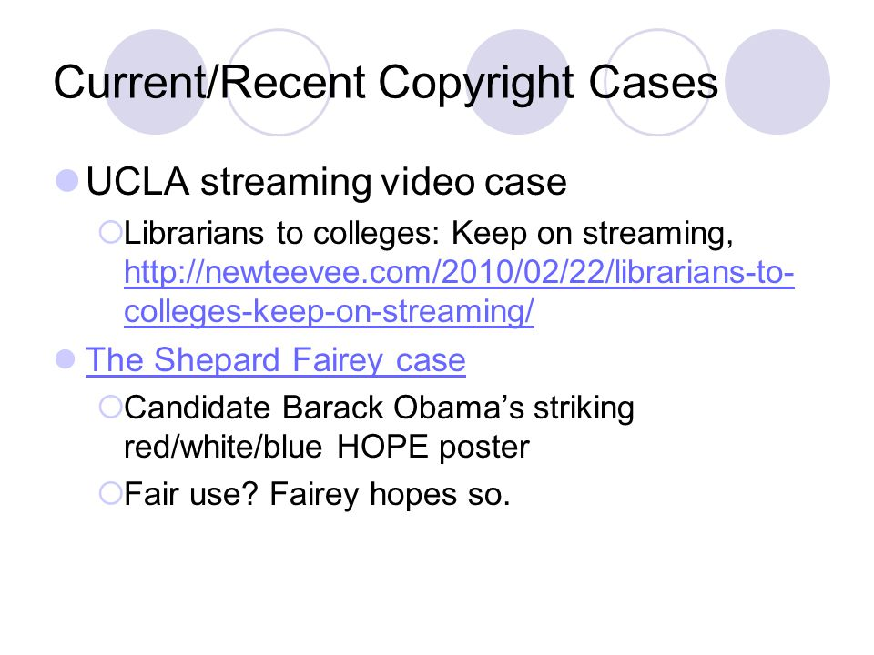 Current/Recent Copyright Cases UCLA streaming video case  Librarians to colleges: Keep on streaming, http://newteevee.com/2010/02/22/librarians-to- colleges-keep-on-streaming/ http://newteevee.com/2010/02/22/librarians-to- colleges-keep-on-streaming/ The Shepard Fairey case  Candidate Barack Obama's striking red/white/blue HOPE poster  Fair use.
