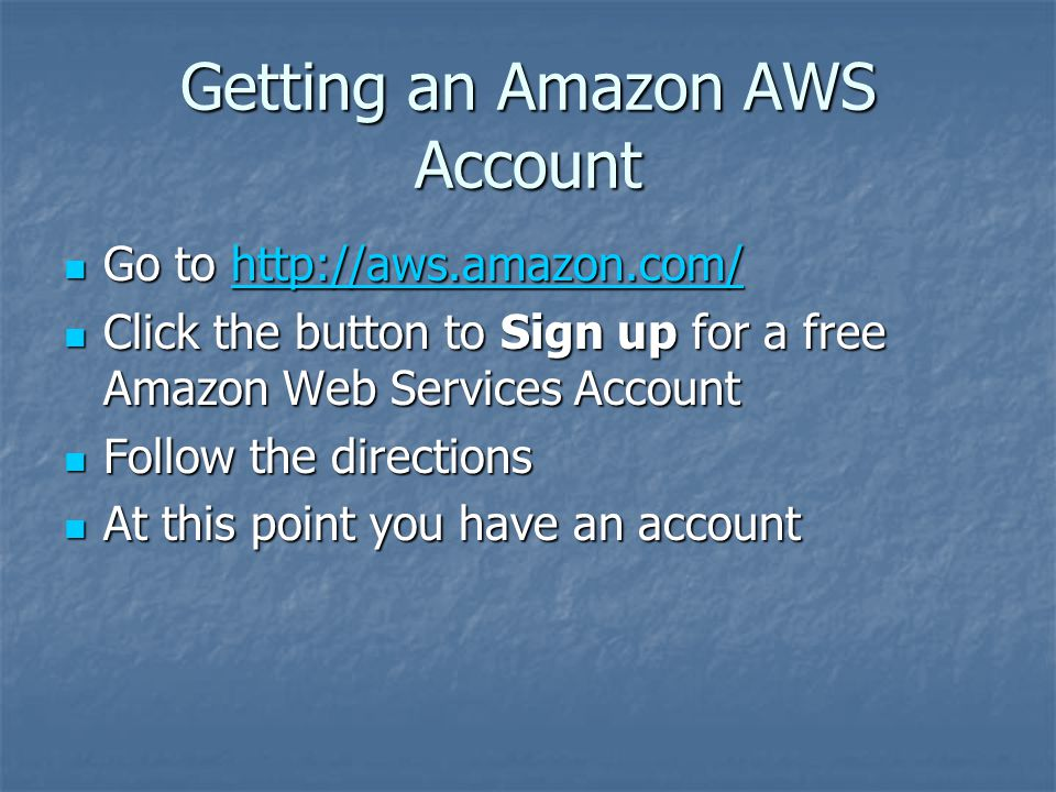 Getting an Amazon AWS Account Go to http://aws.amazon.com/ Go to http://aws.amazon.com/http://aws.amazon.com/ Click the button to Sign up for a free Amazon Web Services Account Click the button to Sign up for a free Amazon Web Services Account Follow the directions Follow the directions At this point you have an account At this point you have an account