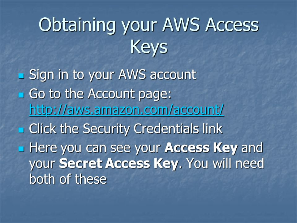 Obtaining your AWS Access Keys Sign in to your AWS account Sign in to your AWS account Go to the Account page: http://aws.amazon.com/account/ Go to the Account page: http://aws.amazon.com/account/ http://aws.amazon.com/account/ Click the Security Credentials link Click the Security Credentials link Here you can see your Access Key and your Secret Access Key.