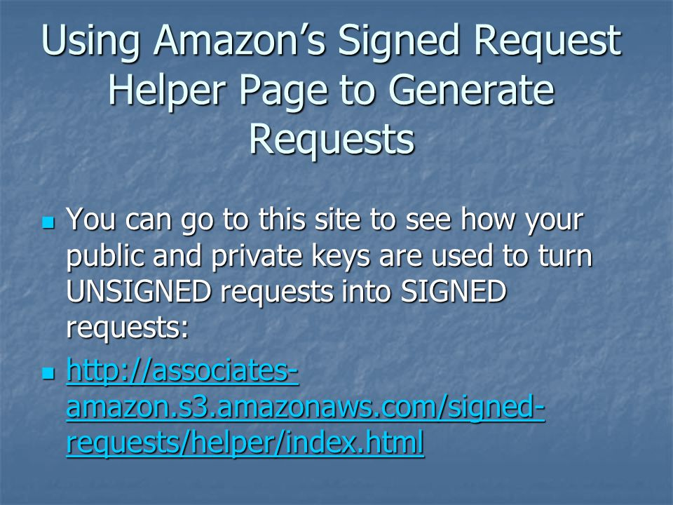 Using Amazon's Signed Request Helper Page to Generate Requests You can go to this site to see how your public and private keys are used to turn UNSIGNED requests into SIGNED requests: You can go to this site to see how your public and private keys are used to turn UNSIGNED requests into SIGNED requests: http://associates- amazon.s3.amazonaws.com/signed- requests/helper/index.html http://associates- amazon.s3.amazonaws.com/signed- requests/helper/index.html http://associates- amazon.s3.amazonaws.com/signed- requests/helper/index.html http://associates- amazon.s3.amazonaws.com/signed- requests/helper/index.html