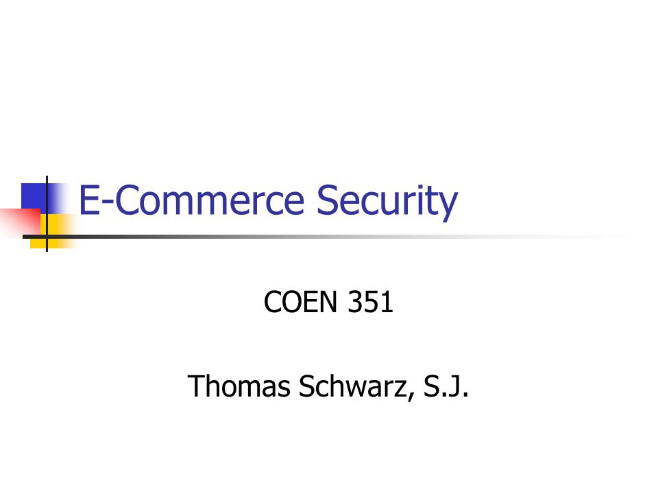 E-Commerce Security COEN 351 Thomas Schwarz, S.J.