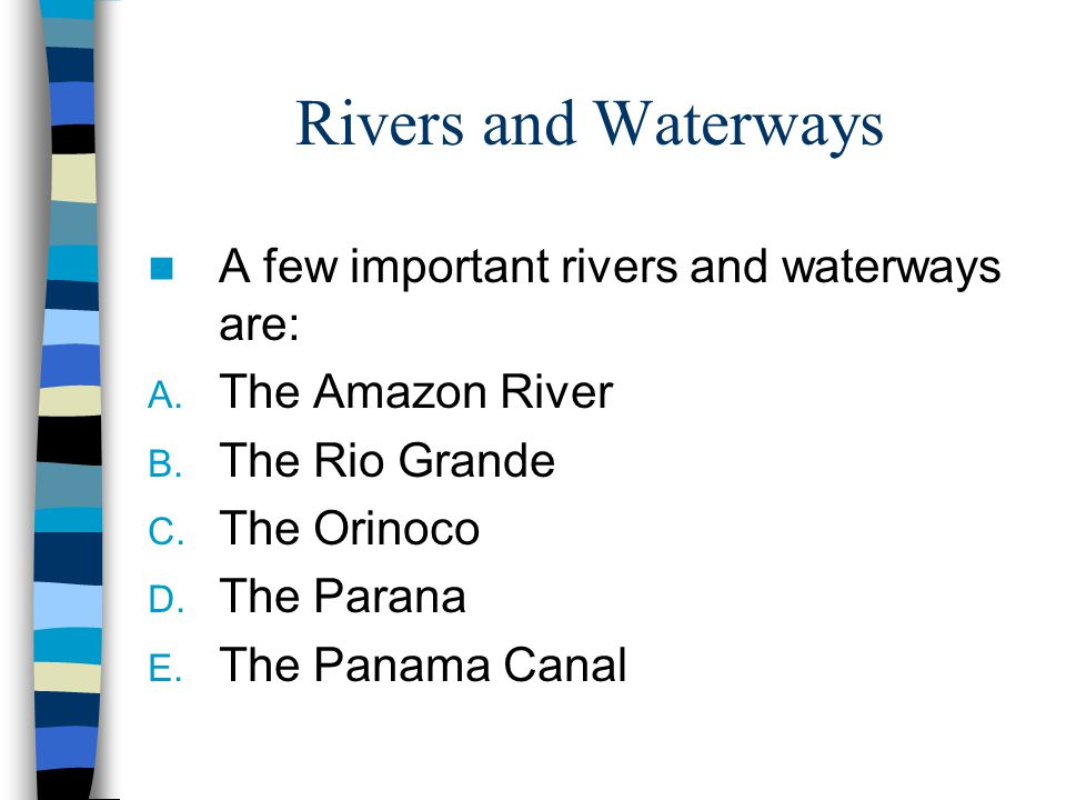 Rivers and Waterways A few important rivers and waterways are: A. The Amazon River B. The Rio Grande C. The Orinoco D. The Parana E. The Panama Canal